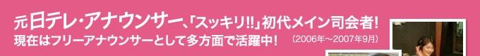 元日テレ・アナウンサー、「スッキリ!!」初代メイン司会者!(2006年~2007年9月)現在はフリーアナウンサーとして多方面で活躍中!