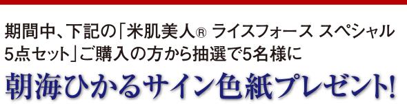 期間中、下記の「米肌美人®ライスフォース スペシャル5点セット」ご購入の方から抽選で5名様に 朝海ひかるサイン色紙プレゼント!