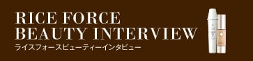 RICEFORCE BEAUTY INTERVIEW ライスフォース ビューティーインタビュー