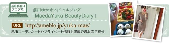最新情報はブログで!前田ゆかオフィシャルブログ「MaedaYuka BeautyDiary」 URL http://ameblo.jp/yuka-mae/ 私服コーディネートやプライベート情報も満載で読み応え充分!