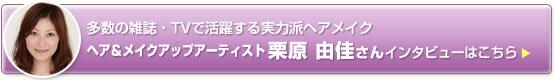 ヘア&メイクアップアーティスト栗原由佳さんインタビューはこちら