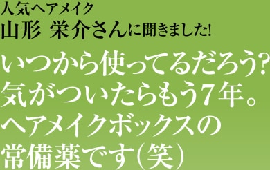 人気ヘアメイク 山形 栄介さんに聞きました!いつから使ってるだろう? 気がついたらもう7年。 ヘアメイクボックスの常備薬です(笑)