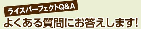 ライスパーフェクトQ&A よくある質問にお答えします!