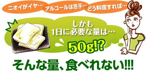 ニオイがイヤ…、アルコールは苦手…、どう料理すれば…、しかも1日に必要な量は…50g!?そんな量、食べれない!!!