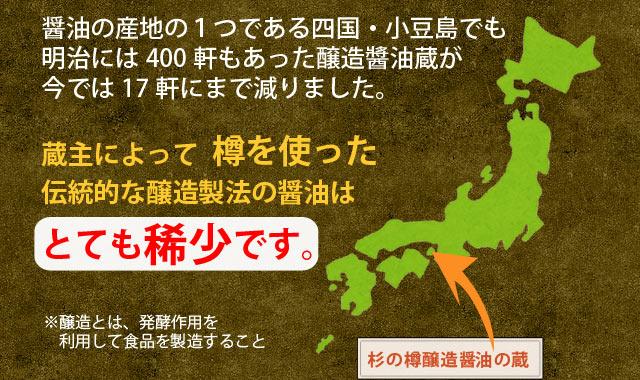 醤油の産地の1つである四国・小豆島でも明治には400軒もあった醸造醬油蔵が今では17軒にまで減りました。蔵主によって樽を使った伝統的な醸造製法の醤油はとても稀少です。※醸造とは、発酵作用を利用して食品を製造すること