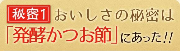 秘密1 おいしさの秘密は「発酵かつお節」にあった!!