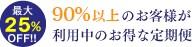 最大25%OFF!! 70%以上のお客様が利用中のお得な定期便