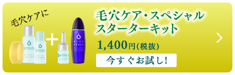 毛穴ケア・スペシャルスターターキット 1,400円(税抜)今すぐお試し!
