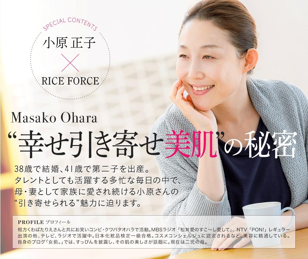 """SPECIAL CONTENTS 小原正子×RICEFORCE MasakoOhara 幸せ引き寄せ美肌の秘密 38歳で結婚、41歳で第二子を出産。タレントとしても活躍する多忙な毎日の中で、母・妻として家族に愛され続ける小原さんの""""引き寄せられる""""魅力に迫ります。 PROFILE プロフィール 相方くわばたりえさんと共にお笑いコンビ・クワバタオハラで活動。MBSラジオ 「松井愛のすこ〜し愛して」、 NTV 「PON!」 レギュラー出演の他、テレビ、ラジオで活躍中。日本化粧品検定一級合格。コスメコンシェルジュに認定されるなど、美容に精通している。自身のブログ「女前。」では、すっぴんを披露し、その肌の美しさが話題に。現在は二児の母。"""