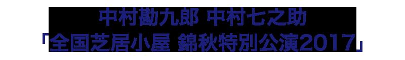 中村勘九郎 中村七之助 「全国芝居小屋 錦秋特別公演2017」鑑賞チケットをペア20組40名様にプレゼント!