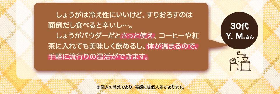 (30代・Y.M.さん)生姜は冷え症に良いけど、すりおろすのは面倒だし食べると辛いし…。しょうがパウダーだとさっと使え、コーヒーや紅茶に入れても美味しく飲めるし、体が温まるので、手軽にはやりの温活が出来ます。
