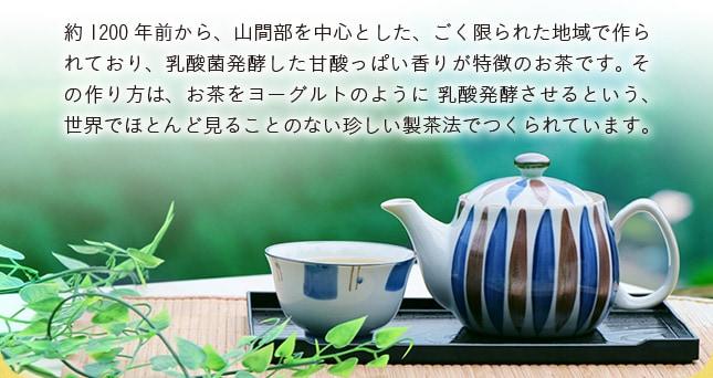 約1200年前から、山間部を中心とした、ごく限られた地域で作られており、乳酸菌発酵した甘酸っぱい香りが特徴のお茶です。 その作り方は、お茶をヨーグルトのように 乳酸発酵させるという、世界でほとんど見ることのない珍しい製茶法でつくられています。