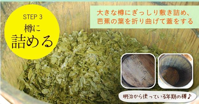STEP 3 樽に詰める 大きな樽にぎっしり敷き詰め、芭蕉の葉を折り曲げて蓋をする 明治から使っている年期の樽