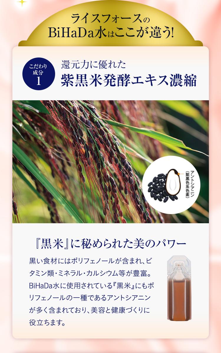 ライスフォースのBiHaDa水はここが違う! こだわり成分1 還元力に優れた 紫黒米発酵エキス濃縮 『黒米』に秘められた美のパワー 黒い食材にはポリフェノールが含まれ、ビタミン類・ミネラル・カルシウム等が豊富。BiHaDa水に使用されている『黒米』にもポリフェノールの一種であるアントシアニンが多く含まれており、美容と健康づくりに役立ちます。
