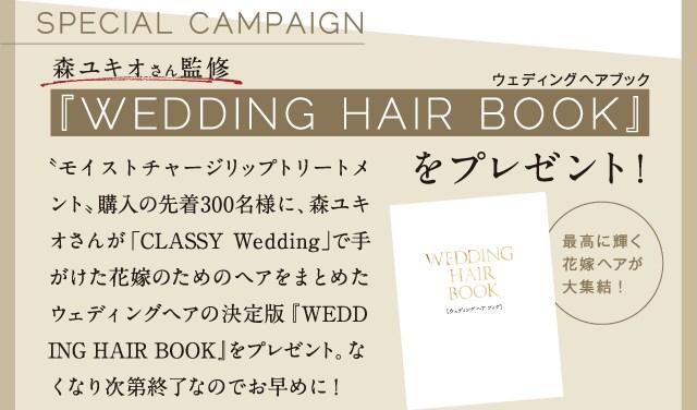 森ユキオさん監修 『WEDDING HAIR BOOK』をプレゼント! 〝モイストチャージリップトリートメント〟購入の先着300名様に、森ユキオさんが「CLASSY Wedding」で手がけた花嫁のためのヘアをまとめたウェディングヘアの決定版『WEDDING HAIR BOOK』をプレゼント。なくなり次第終了なのでお早めに!