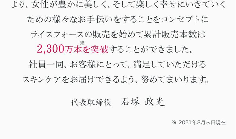 より、女性が豊かに美しく、そして楽しく幸せにいきていくための様々なお手伝いをすることをコンセプトにライスフォースの販売を始めて累計販売本数は2,200万本※1を突破することができました。社員一同、お客様にとって、満足していただけるスキンケアをお届けできるよう、努めてまいります。 代表取締役社長 沼田 憲孝