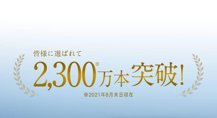 皆様に選ばれて2,300万本※突破! ※2021年8月末日現在