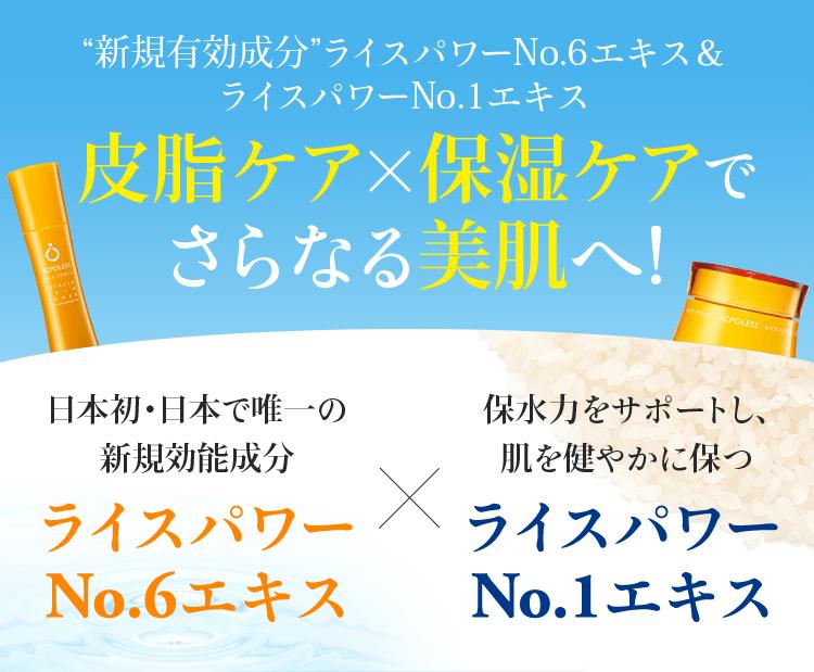 """""""新規有効成分""""ライスパワーNo.6エキス&ライスパワーNo.1エキス 皮脂ケア×保湿ケアでさらなる美肌へ! 日本初・日本で唯一の新規効能成分 ライスパワーNo.6エキス×保水力をサポートし、肌を健やかに保つ ライスパワーNo.1エキス"""