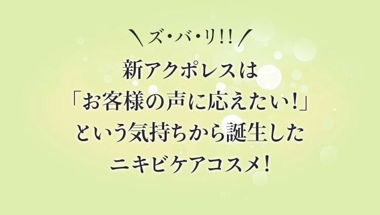 ズ・バ・リ!!新アクポレスは「お客様の声に応えたい!」という気持ちから誕生したニキビケアコスメ!