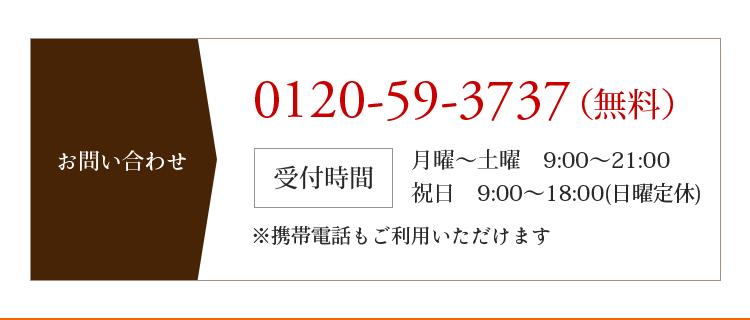 お問い合わせ 0120-59-3737(無料) 受付時間 月曜〜土曜 9:00〜21:00 祝日 9:00〜18:00(日曜定休) ※携帯電話もご利用いただけます