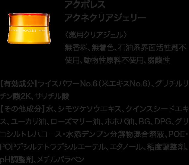 アクポレスアクネクリアジェリー〈薬用クリアジェル〉 無香料、無着色、石油系界面活性剤不使用、動物性原料不使用、弱酸性 【有効成分】ライスパワーNo.6(米エキスNo.6)、グリチルリチン酸2K、サリチル酸【その他成分】水、シモツケソウエキス、クインスシードエキス、ユーカリ油、ローズマリー油、ホホバ油、BG、DPG、グリコシルトレハロース・水添デンプン分解物混合溶液、POE・POPデシルテトラデシルエーテル、エタノール、粘度調整剤、pH調整剤、メチルパラベン
