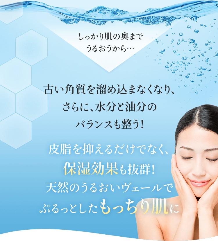 しっかり肌の奥までうるおうから… 古い角質を溜め込まなくなり、さらに、水分と油分のバランスも整う! 皮脂を抑えるだけでなく、保湿効果も抜群!天然のうるおいヴェールでぷるっとしたもっちり肌に