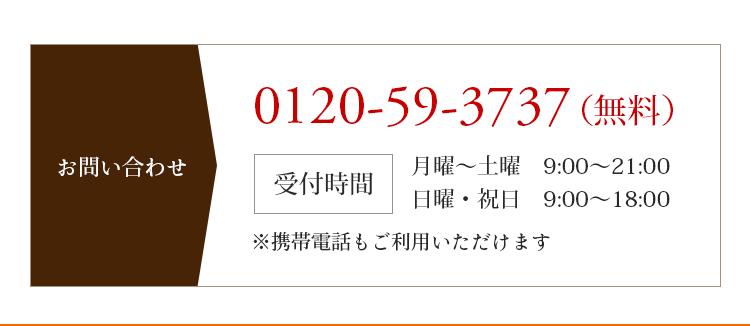 お問い合わせ 0120-59-3737(無料) 受付時間 月曜〜土曜 9:00〜21:00 日曜・祝日 9:00〜18:00※携帯電話もご利用いただけます