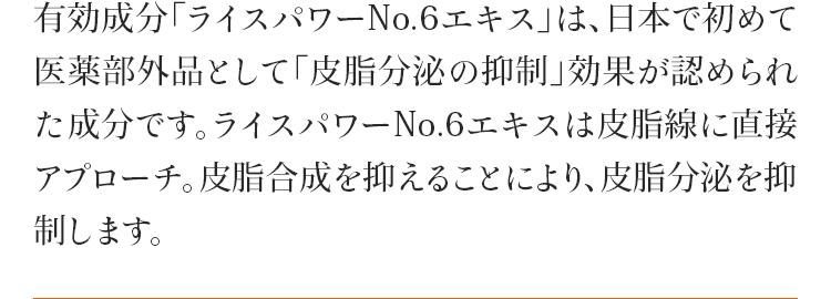 有効成分「ライスパワーNo.6エキス」は、日本で初めて医薬部外品として「皮脂分泌の抑制」効果が認められた成分です。ライスパワーNo.6エキスは皮脂線に直接アプローチ。皮脂合成を抑えることにより、皮脂分泌を抑制します。