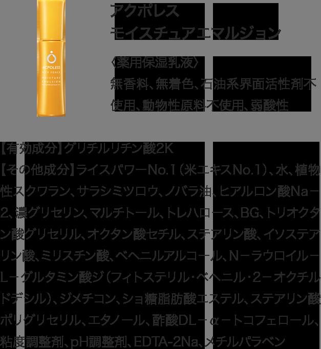 アクポレスモイスチュアエマルジョン 〈薬用保湿乳液〉無香料、無着色、石油系界面活性剤不使用、動物性原料不使用、弱酸性 【有効成分】グリチルリチン酸2K【その他成分】ライスパワーNo.1(米エキスNo.1)、水、植物性スクワラン、サラシミツロウ、ノバラ油、ヒアルロン酸Na-2、濃グリセリン、マルチトール、トレハロース、BG、トリオクタン酸グリセリル、オクタン酸セチル、ステアリン酸、イソステアリン酸、ミリスチン酸、ベヘニルアルコール、N-ラウロイル-L-グルタミン酸ジ(フィトステリル・ベヘニル・2-オクチルドデシル)、ジメチコン、ショ糖脂肪酸エステル、ステアリン酸ポリグリセリル、エタノール、酢酸DL-α-トコフェロール、粘度調整剤、pH調整剤、EDTA-2Na、メチルパラベン