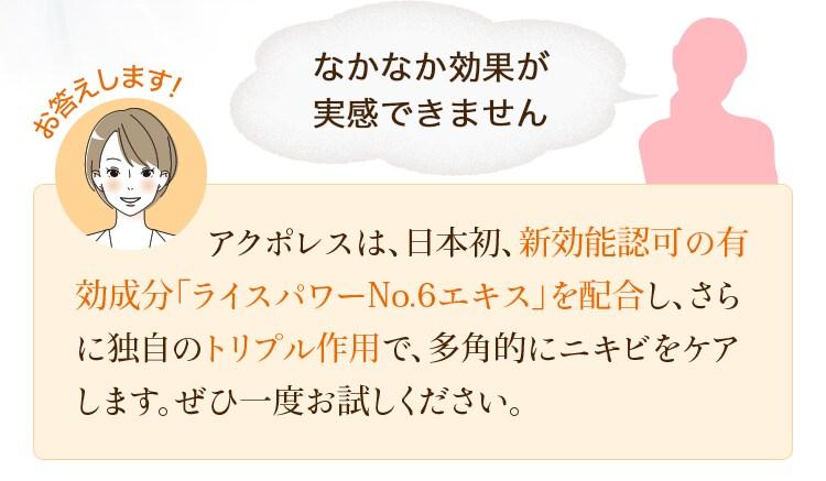 なかなか効果が実感できません お答えします! アクポレスは、日本初、新効能認可の有効成分「ライスパワーNo.6エキス」を配合し、さらに独自のトリプル作用で、多角的にニキビをケアします。ぜひ一度お試しください。