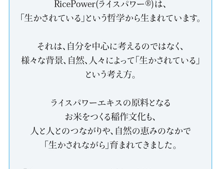 RicePower(ライスパワー®)は、「生かされている」という哲学から生まれています。それは、自分を中心に考えるのではなく、様々な背景、自然、人々によって「生かされている」という考え方。ライスパワーエキスの原料となるお米をつくる稲作文化も、人と人とのつながりや、自然の恵みのなかで「生かされながら」育まれてきました。