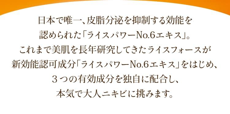 日本で唯一、皮脂分泌を抑制する効能を認められた「ライスパワーNo.6エキス」。これまで美肌を長年研究してきたライスフォースが新効能認可成分「ライスパワーNo.6エキス」をはじめ、3つの有効成分を独自に配合し、本気で大人ニキビに挑みます。