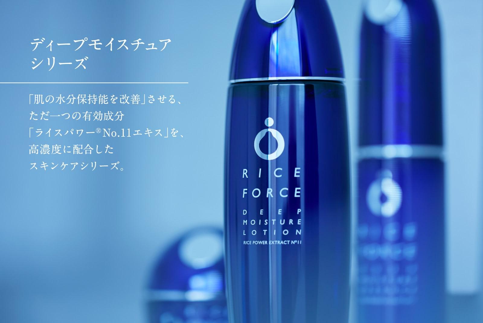 ディープモイスチュアシリーズ 「肌の水分保持能を改善」させる、ただ一つの有効成分「ライスパワー®No.11エキス」を、高濃度に配合したスキンケアシリーズ。