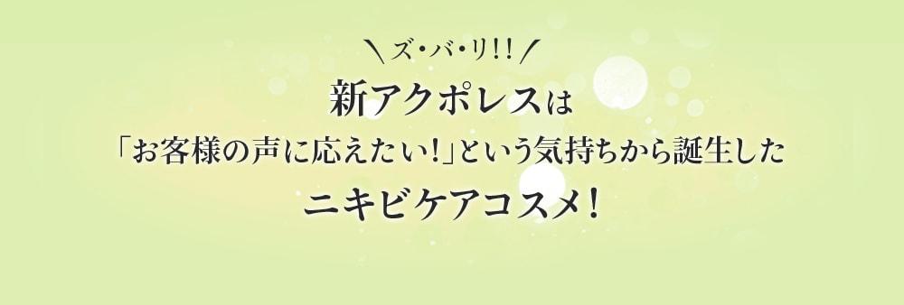 \ズ・バ・リ!!/新アクポレスは「お客様の声に応えたい!」という気持ちから誕生したニキビケアコスメ!