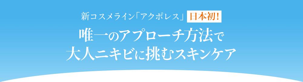 新コスメライン「アクポレス」日本初!唯一のアプローチ方法で大人ニキビに挑むスキンケア