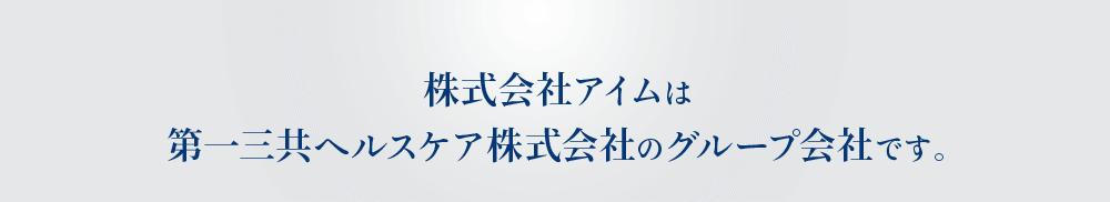 株式会社アイムは第一三共ヘルスケア株式会社のグループ会社です。