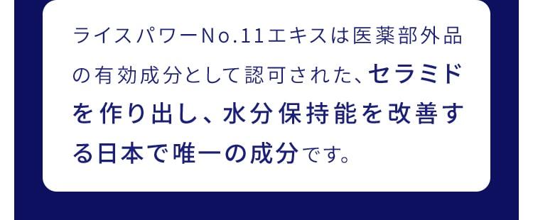ライスパワーNo.11エキスは医薬部外品の有効成分として認可された、セラミドを作り出し、水分保持能を改善する日本で唯一の成分です。