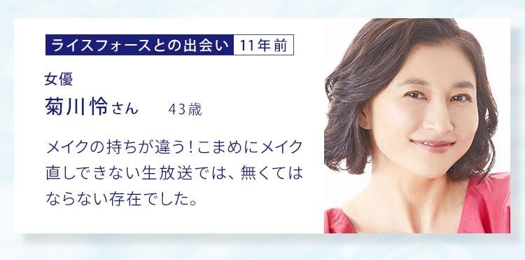 ライスフォースとの出会い11年前 女優 菊川玲さん43歳 メイクの持ちが違う!こまめにメイク直しできない生放送では、無くてはならない存在でした。