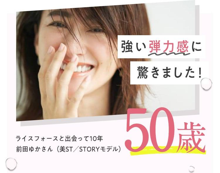 強い弾力感に驚きました!ライスフォースと出会って10年前田ゆかさん(美ST/STORYモデル)50歳