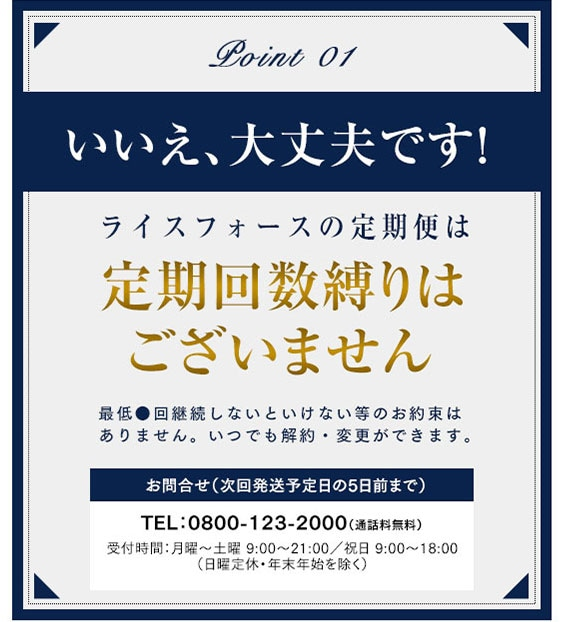 【Point 01】いいえ、大丈夫です!ライスフォースの定期便は いつでも※解約OK! 定期回数縛り無し!  ※次回発送予定日の5日前まで